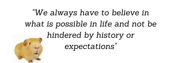 We always have to believe in what is possible in life and not be hindered by history or expectations